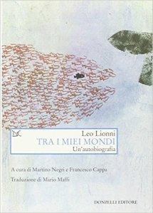 Tra i miei mondi. Un'autobiografia - Leo Lionni, M. Negri, F. Cappa, M. Maffi - Donzelli ed.